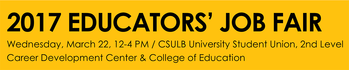 2017 EDUCATORS' JOB FAIR Wednesday, March 22, 12-4 PM / CSULB University Student Union, 2nd Level Career Development Center & College of Education